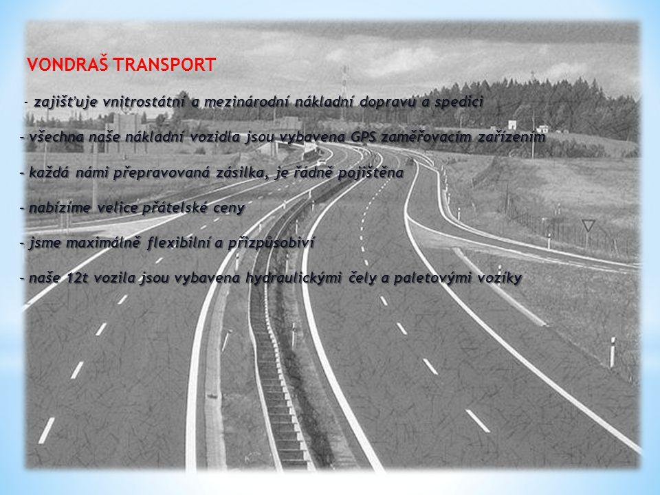VONDRAŠ TRANSPORT - zajišťuje vnitrostátní a mezinárodní nákladní dopravu a spedici - všechna naše nákladní vozidla jsou vybavena GPS zaměřovacím zařízením - každá námi přepravovaná zásilka, je řádně pojištěna - nabízíme velice přátelské ceny - jsme maximálně flexibilní a přizpůsobiví - naše 12t vozila jsou vybavena hydraulickými čely a paletovými vozíky