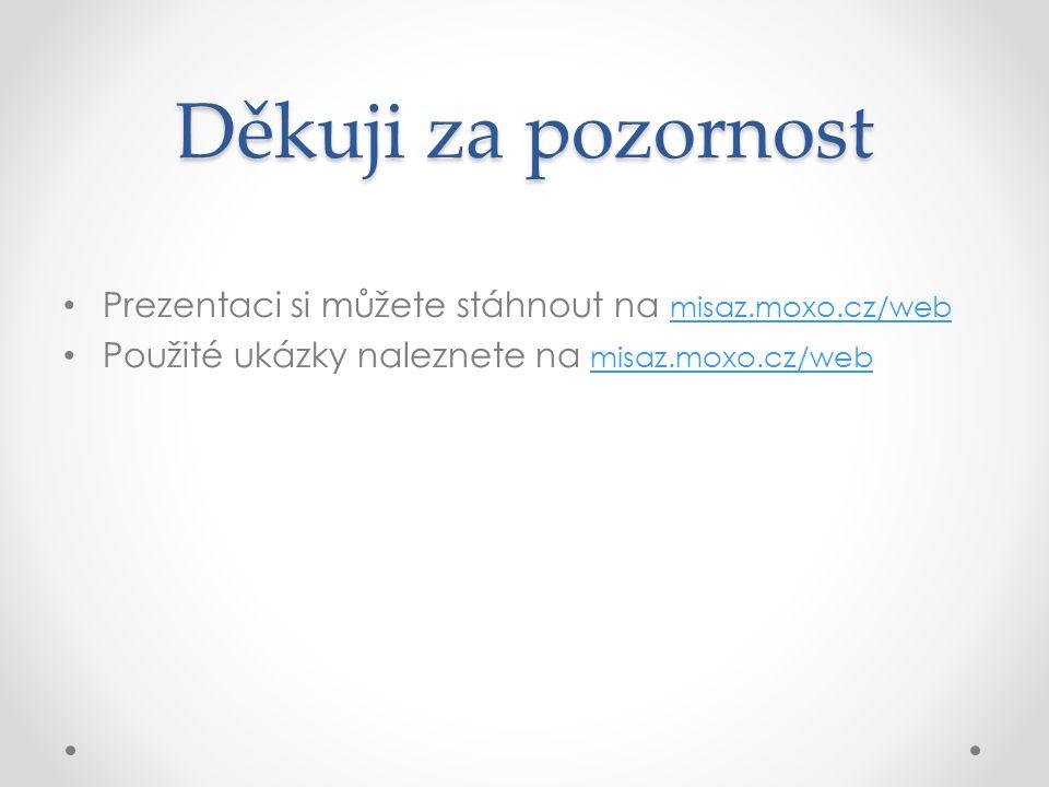 Děkuji za pozornost Prezentaci si můžete stáhnout na misaz.moxo.cz/web