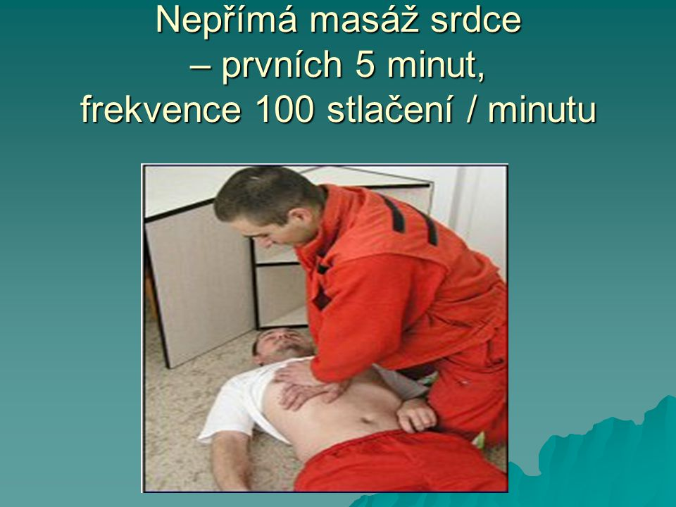 Nepřímá masáž srdce – prvních 5 minut, frekvence 100 stlačení / minutu