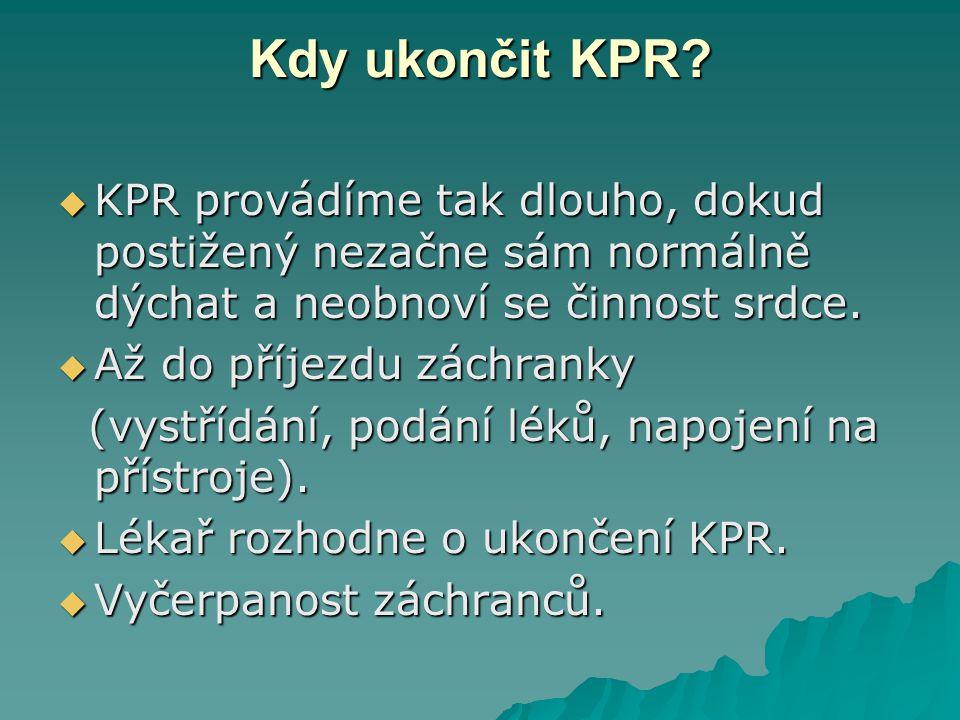 Kdy ukončit KPR KPR provádíme tak dlouho, dokud postižený nezačne sám normálně dýchat a neobnoví se činnost srdce.