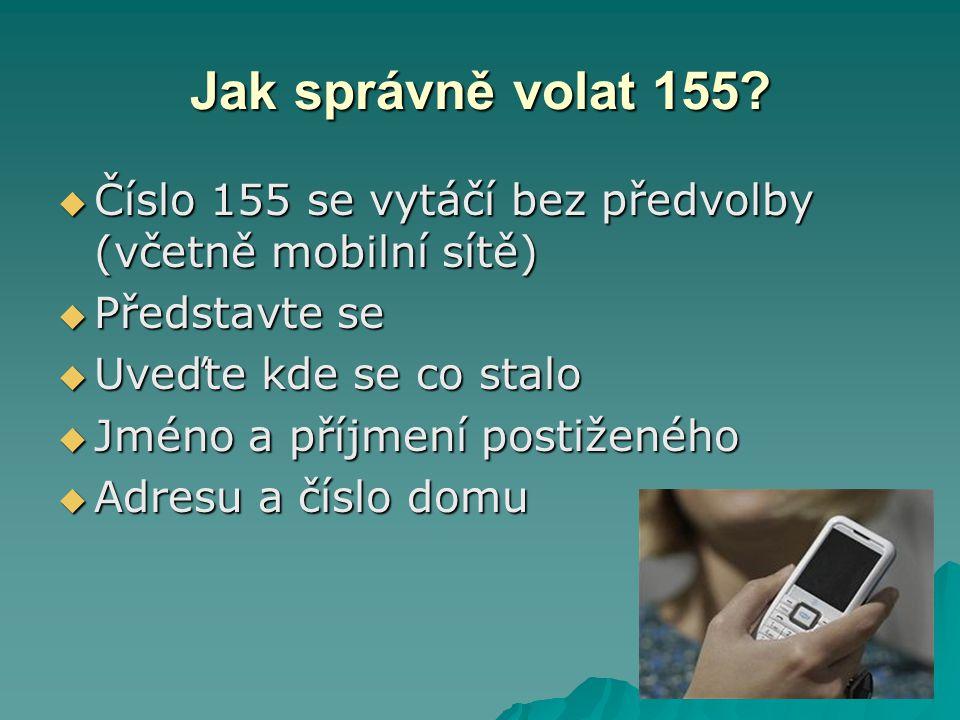 Jak správně volat 155 Číslo 155 se vytáčí bez předvolby (včetně mobilní sítě) Představte se. Uveďte kde se co stalo.