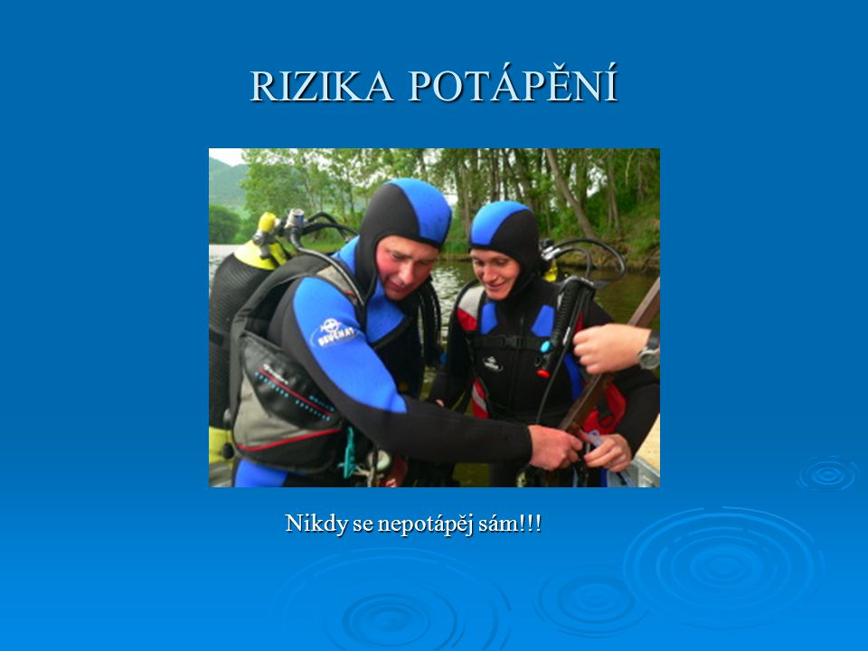 RIZIKA POTÁPĚNÍ Nikdy se nepotápěj sám!!!