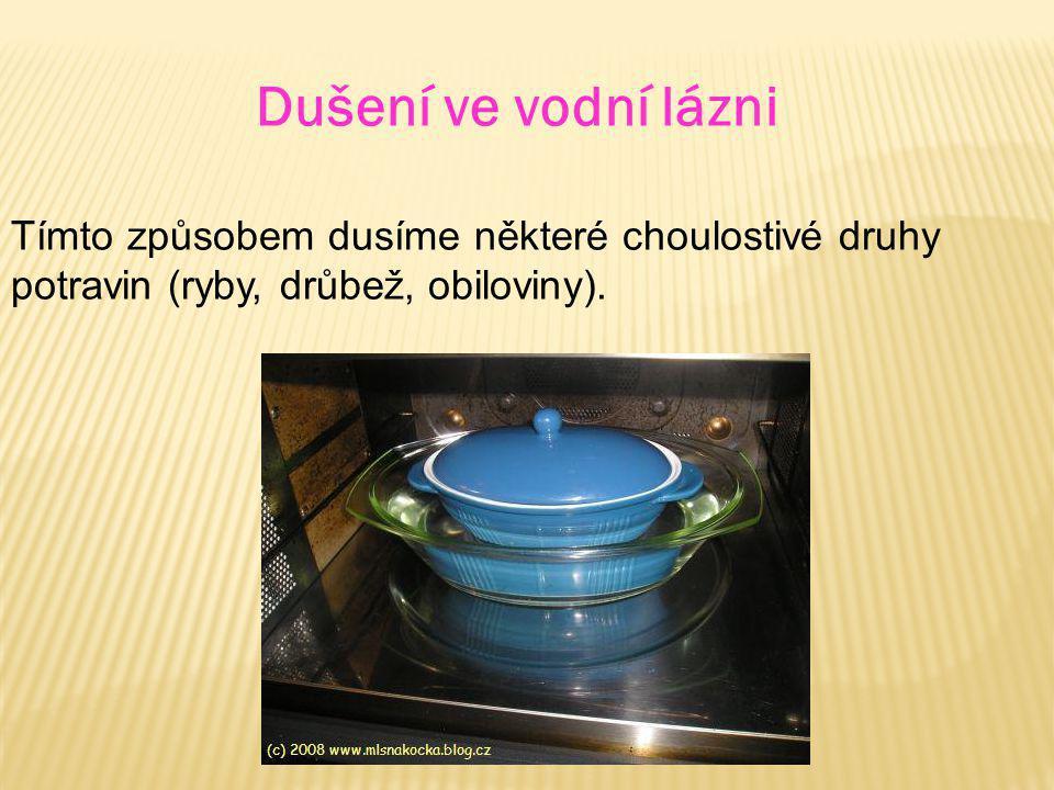 Dušení ve vodní lázni Tímto způsobem dusíme některé choulostivé druhy potravin (ryby, drůbež, obiloviny).