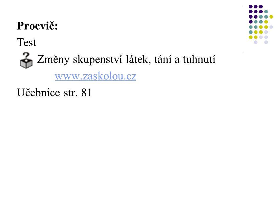 Procvič: Test Změny skupenství látek, tání a tuhnutí www.zaskolou.cz Učebnice str. 81