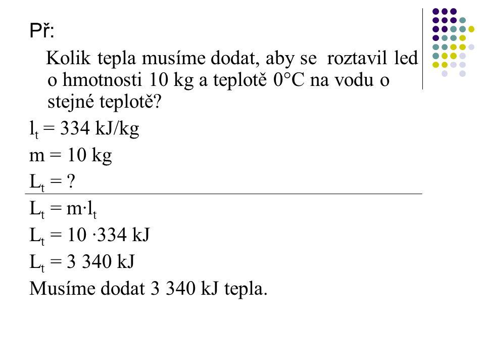 Př: Kolik tepla musíme dodat, aby se roztavil led o hmotnosti 10 kg a teplotě 0°C na vodu o stejné teplotě