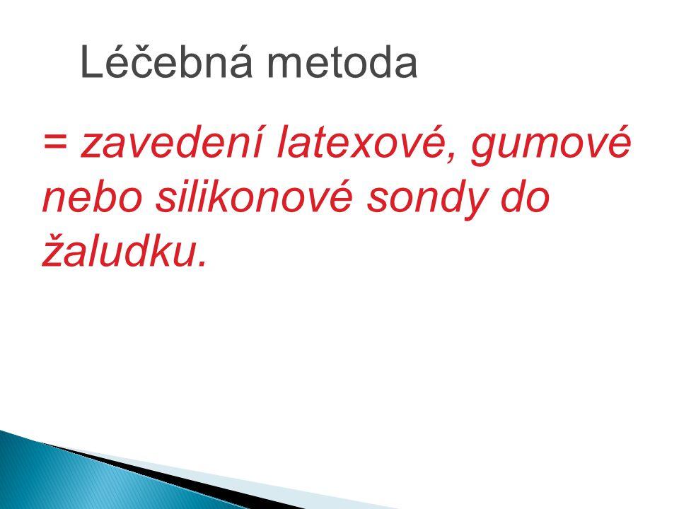 Léčebná metoda = zavedení latexové, gumové nebo silikonové sondy do žaludku.