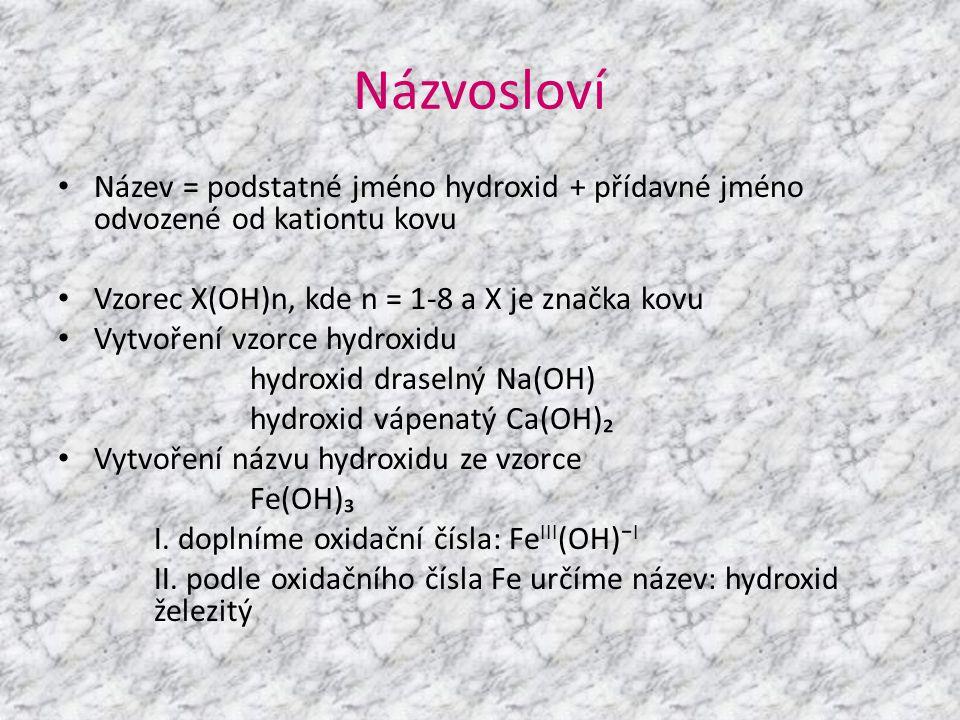 Názvosloví Název = podstatné jméno hydroxid + přídavné jméno odvozené od kationtu kovu. Vzorec X(OH)n, kde n = 1-8 a X je značka kovu.
