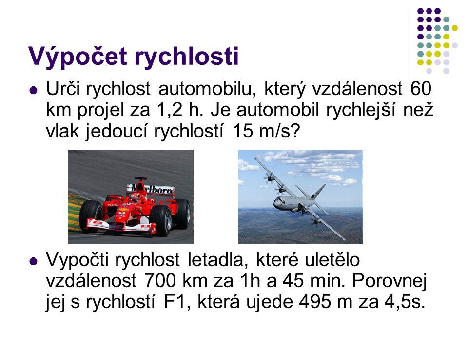 Výpočet rychlosti Urči rychlost automobilu, který vzdálenost 60 km projel za 1,2 h. Je automobil rychlejší než vlak jedoucí rychlostí 15 m/s