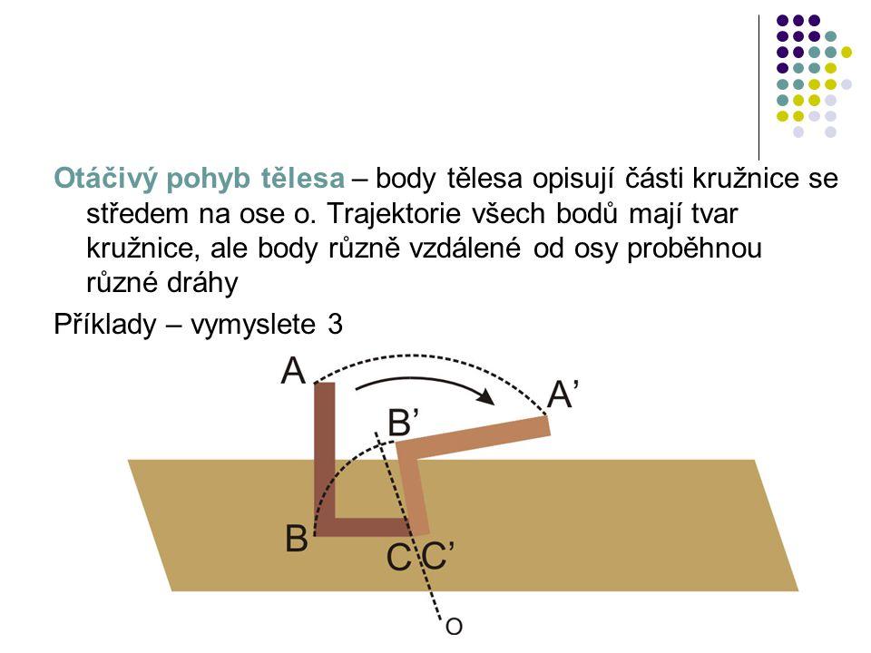 Otáčivý pohyb tělesa – body tělesa opisují části kružnice se středem na ose o. Trajektorie všech bodů mají tvar kružnice, ale body různě vzdálené od osy proběhnou různé dráhy