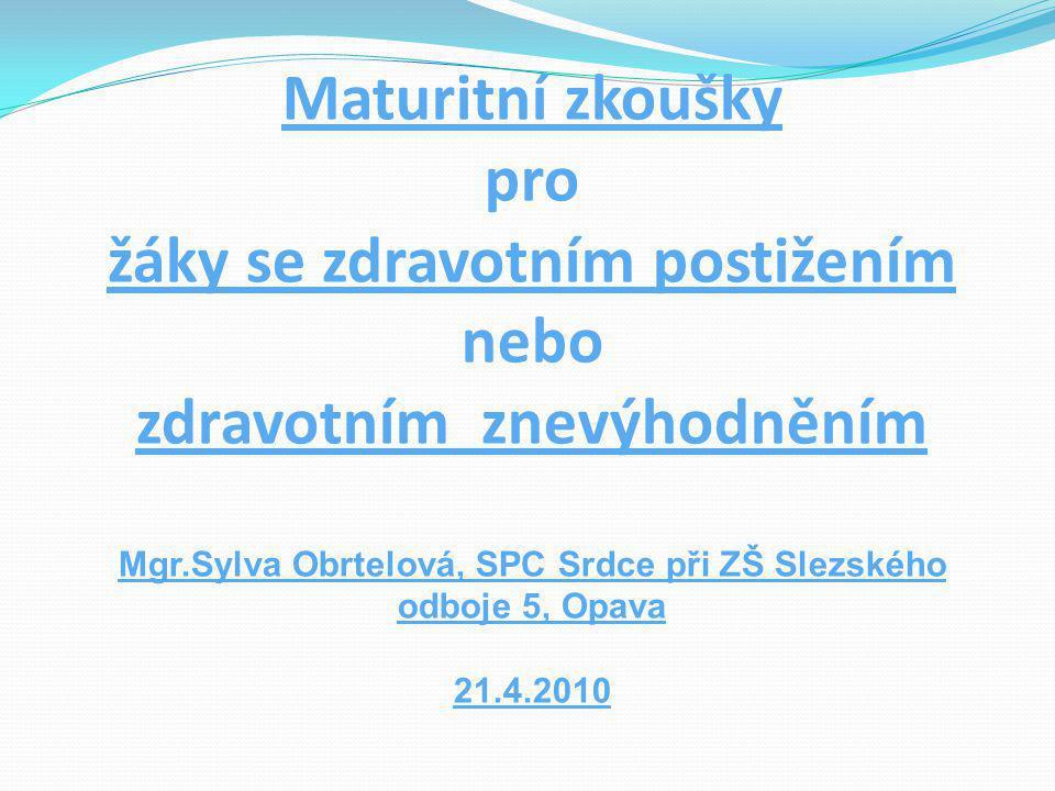 Maturitní zkoušky pro žáky se zdravotním postižením nebo zdravotním znevýhodněním Mgr.Sylva Obrtelová, SPC Srdce při ZŠ Slezského odboje 5, Opava 21.4.2010
