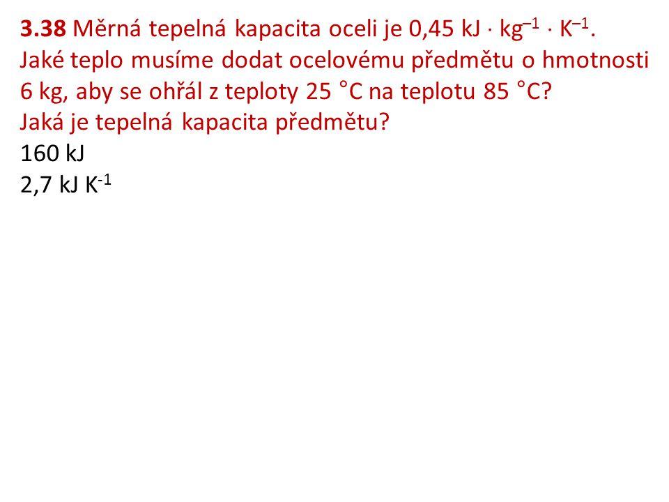 3. 38 Měrná tepelná kapacita oceli je 0,45 kJ  kg–1  K–1