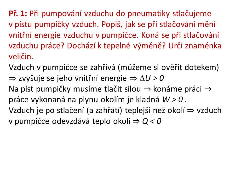 Př. 1: Při pumpování vzduchu do pneumatiky stlačujeme v pístu pumpičky vzduch. Popiš, jak se při stlačování mění vnitřní energie vzduchu v pumpičce. Koná se při stlačování vzduchu práce Dochází k tepelné výměně Urči znaménka veličin.