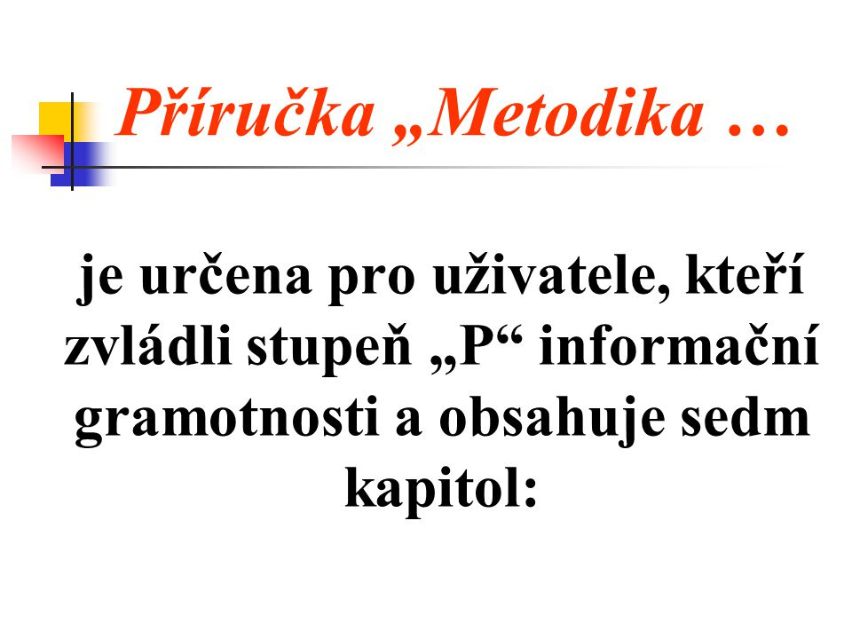 """Příručka """"Metodika … je určena pro uživatele, kteří zvládli stupeň """"P informační gramotnosti a obsahuje sedm kapitol:"""