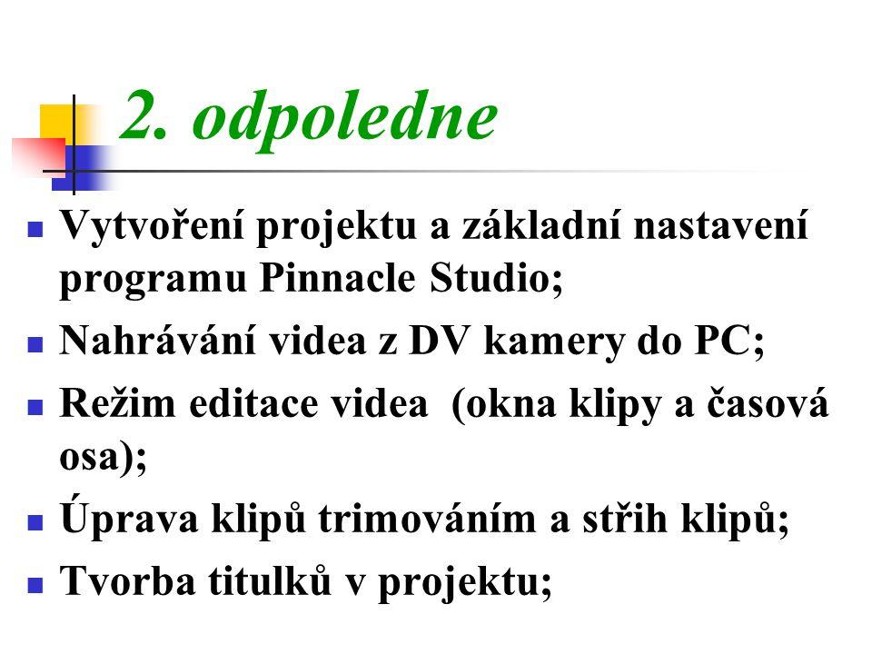 2. odpoledne Vytvoření projektu a základní nastavení programu Pinnacle Studio; Nahrávání videa z DV kamery do PC;