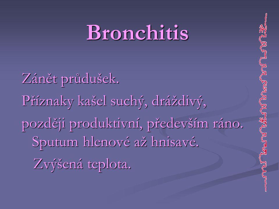 Bronchitis Zánět průdušek. Příznaky kašel suchý, dráždivý, později produktivní, především ráno. Sputum hlenové až hnisavé.