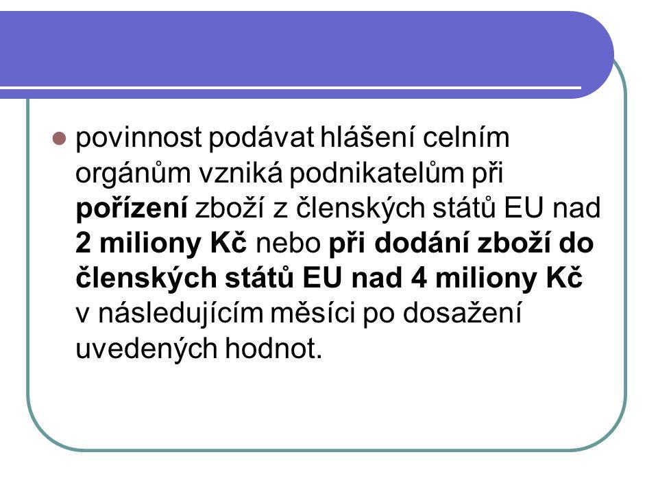 povinnost podávat hlášení celním orgánům vzniká podnikatelům při pořízení zboží z členských států EU nad 2 miliony Kč nebo při dodání zboží do členských států EU nad 4 miliony Kč v následujícím měsíci po dosažení uvedených hodnot.