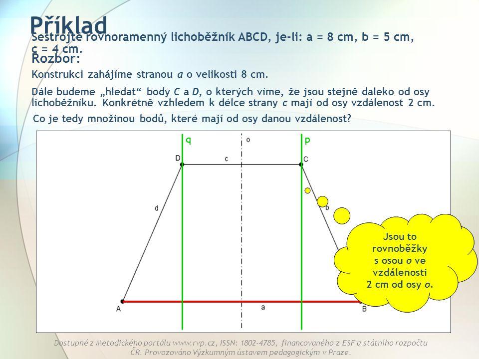 Příklad Sestrojte rovnoramenný lichoběžník ABCD, je-li: a = 8 cm, b = 5 cm, c = 4 cm. Rozbor: Konstrukci zahájíme stranou a o velikosti 8 cm.