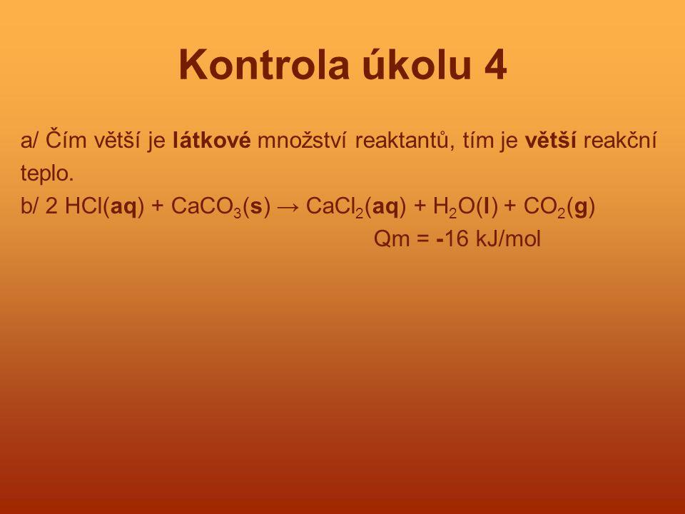 Kontrola úkolu 4 a/ Čím větší je látkové množství reaktantů, tím je větší reakční. teplo. b/ 2 HCl(aq) + CaCO3(s) → CaCl2(aq) + H2O(l) + CO2(g)