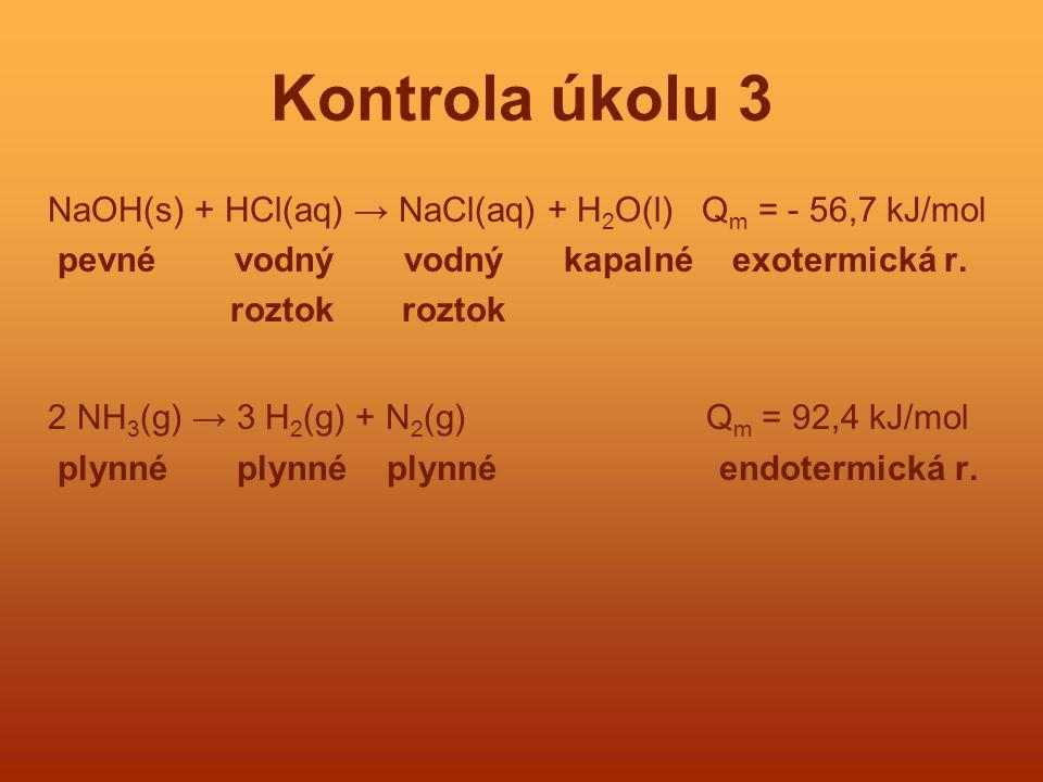 Kontrola úkolu 3 NaOH(s) + HCl(aq) → NaCl(aq) + H2O(l) Qm = - 56,7 kJ/mol. pevné vodný vodný kapalné exotermická r.