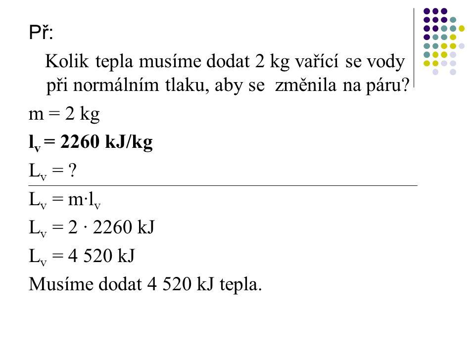 Př: Kolik tepla musíme dodat 2 kg vařící se vody při normálním tlaku, aby se změnila na páru m = 2 kg.