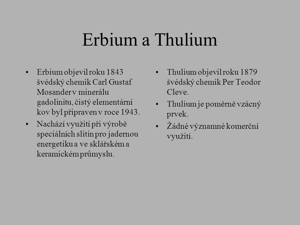 Erbium a Thulium Erbium objevil roku 1843 švédský chemik Carl Gustaf Mosander v minerálu gadolinitu, čistý elementární kov byl připraven v roce 1943.