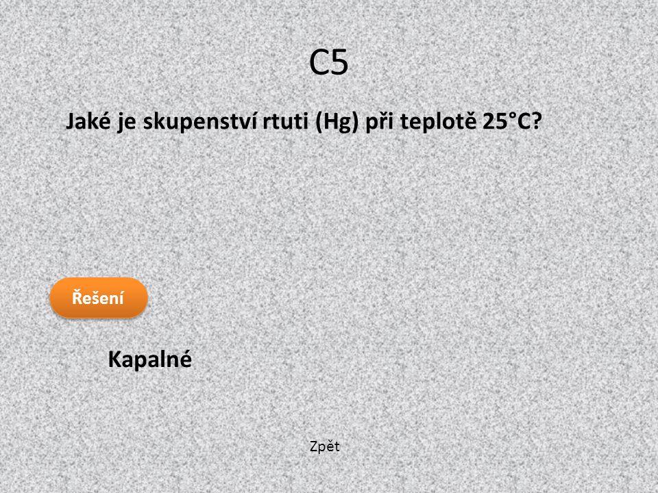 C5 Jaké je skupenství rtuti (Hg) při teplotě 25°C Řešení Kapalné Zpět