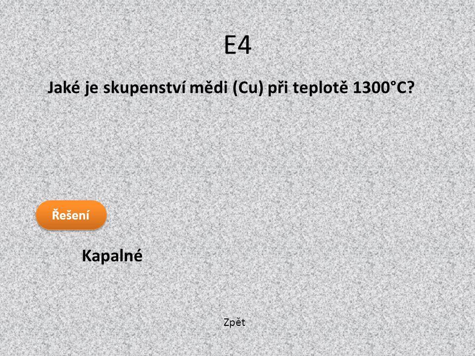 E4 Jaké je skupenství mědi (Cu) při teplotě 1300°C Kapalné Řešení