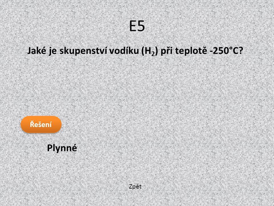 E5 Jaké je skupenství vodíku (H2) při teplotě -250°C Plynné Řešení
