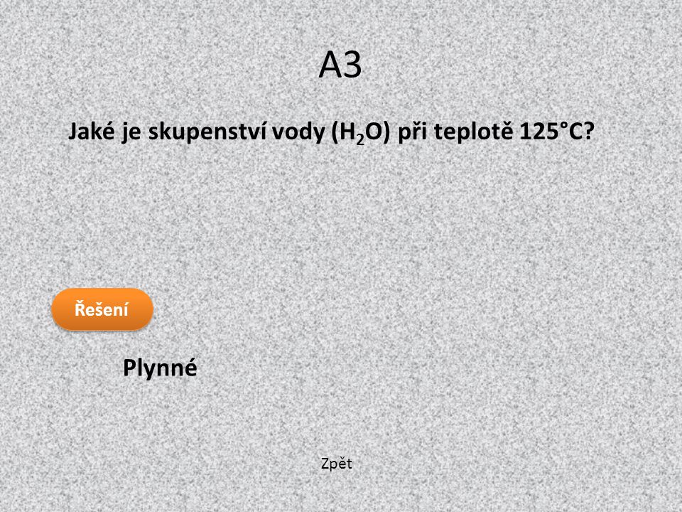 A3 Jaké je skupenství vody (H2O) při teplotě 125°C Řešení Plynné Zpět