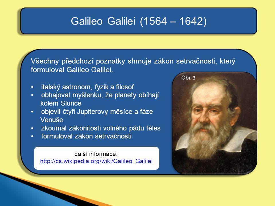 Galileo Galilei (1564 – 1642) Všechny předchozí poznatky shrnuje zákon setrvačnosti, který formuloval Galileo Galilei.