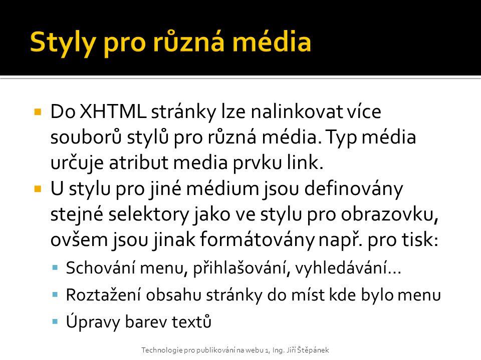 Styly pro různá média Do XHTML stránky lze nalinkovat více souborů stylů pro různá média. Typ média určuje atribut media prvku link.