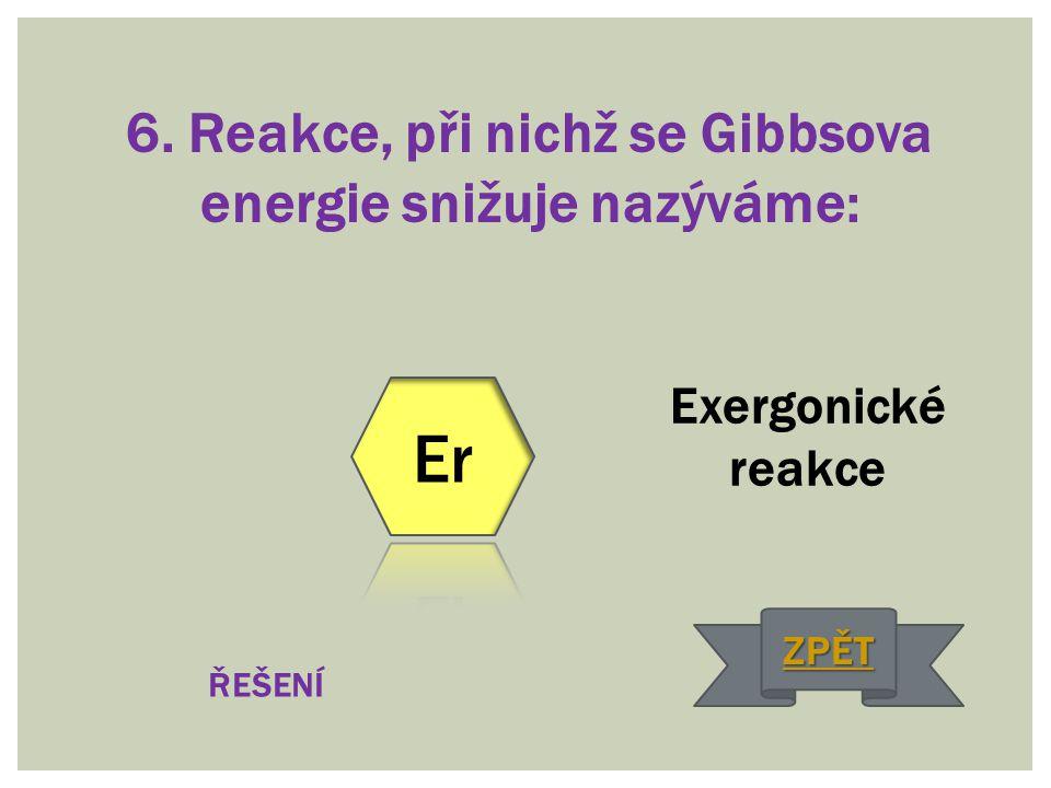 6. Reakce, při nichž se Gibbsova energie snižuje nazýváme: