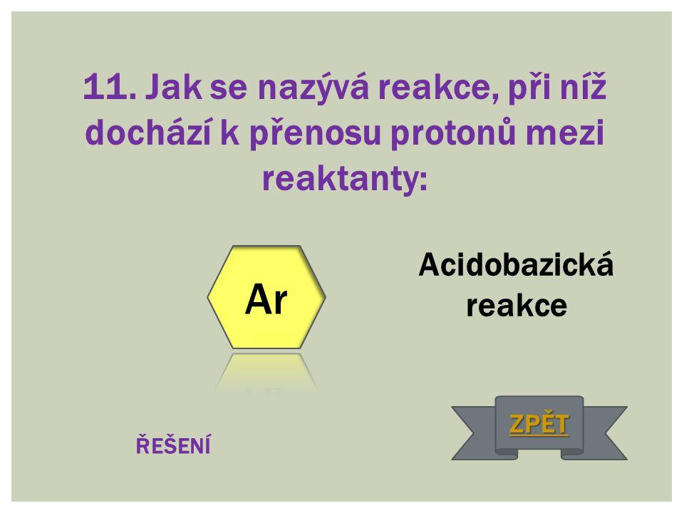 11. Jak se nazývá reakce, při níž dochází k přenosu protonů mezi reaktanty: