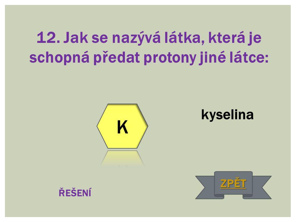 12. Jak se nazývá látka, která je schopná předat protony jiné látce: