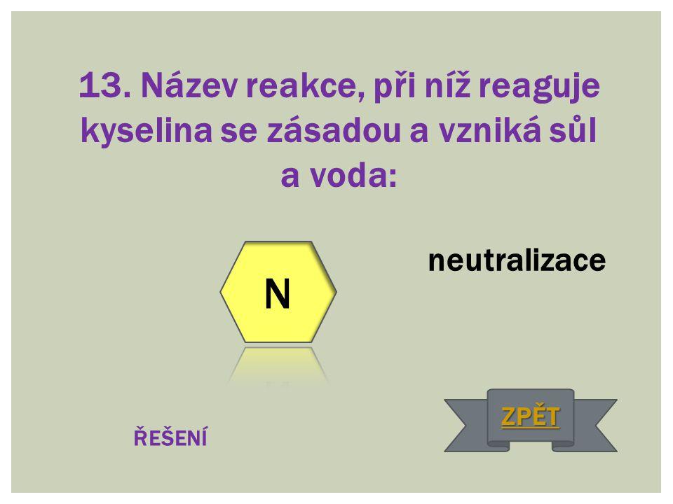 13. Název reakce, při níž reaguje kyselina se zásadou a vzniká sůl a voda: