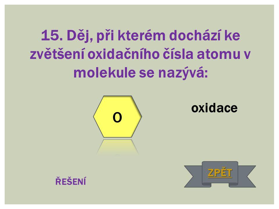 15. Děj, při kterém dochází ke zvětšení oxidačního čísla atomu v molekule se nazývá: