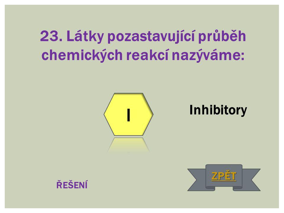 23. Látky pozastavující průběh chemických reakcí nazýváme: