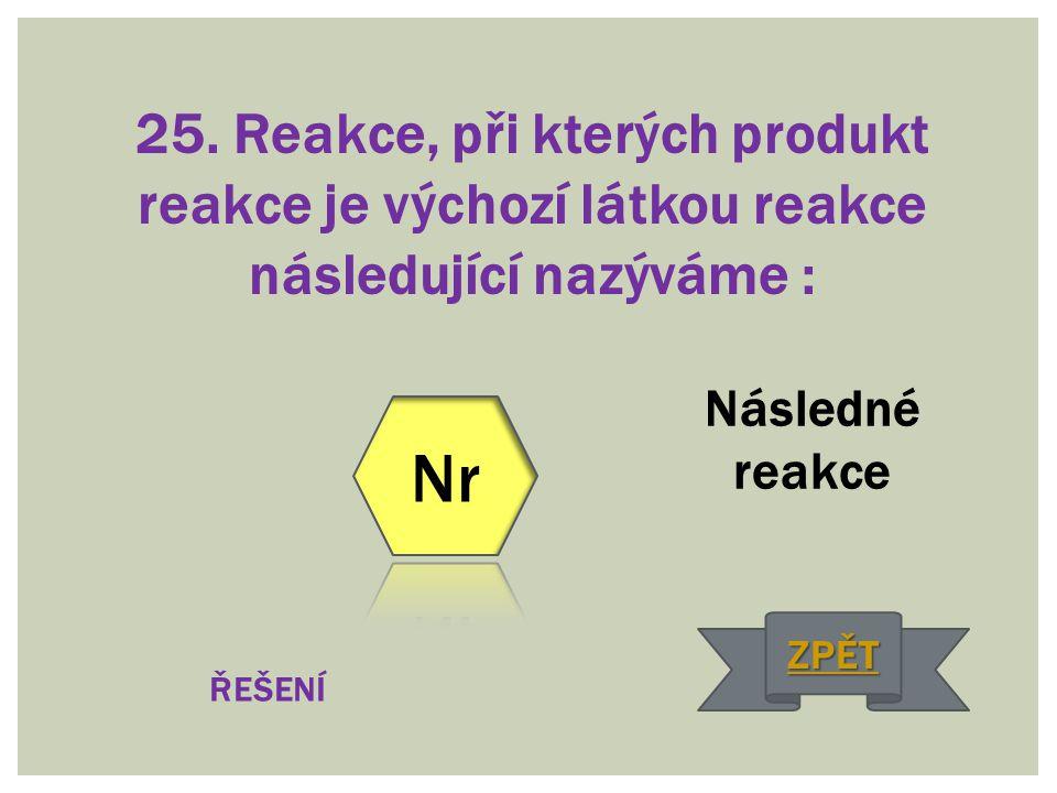 25. Reakce, při kterých produkt reakce je výchozí látkou reakce následující nazýváme :