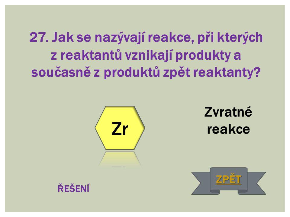 27. Jak se nazývají reakce, při kterých z reaktantů vznikají produkty a současně z produktů zpět reaktanty