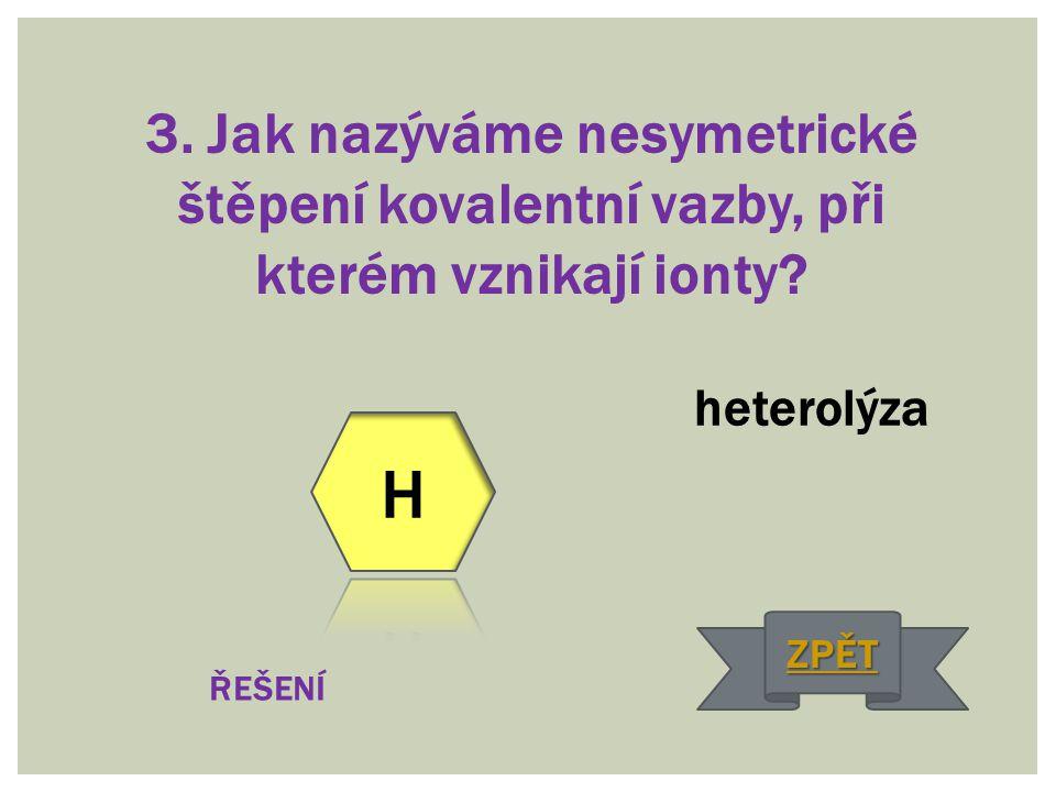 3. Jak nazýváme nesymetrické štěpení kovalentní vazby, při kterém vznikají ionty