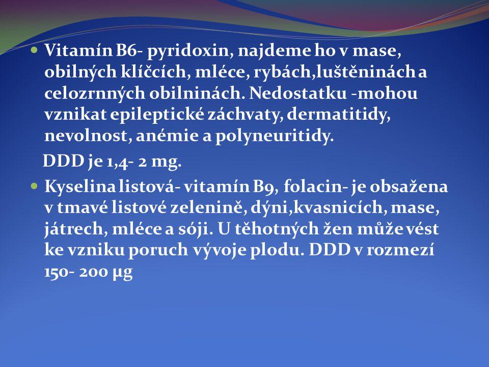 Vitamín B6- pyridoxin, najdeme ho v mase, obilných klíčcích, mléce, rybách,luštěninách a celozrnných obilninách. Nedostatku -mohou vznikat epileptické záchvaty, dermatitidy, nevolnost, anémie a polyneuritidy.