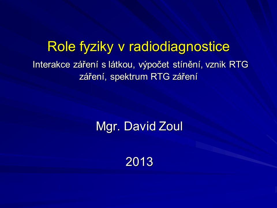 Role fyziky v radiodiagnostice Interakce záření s látkou, výpočet stínění, vznik RTG záření, spektrum RTG záření