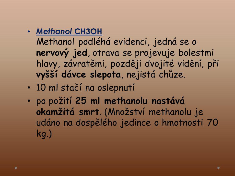 Methanol CH3OH Methanol podléhá evidenci, jedná se o nervový jed, otrava se projevuje bolestmi hlavy, závratěmi, později dvojité vidění, při vyšší dávce slepota, nejistá chůze.