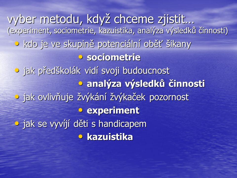 vyber metodu, když chceme zjistit… (experiment, sociometrie, kazuistika, analýza výsledků činnosti)