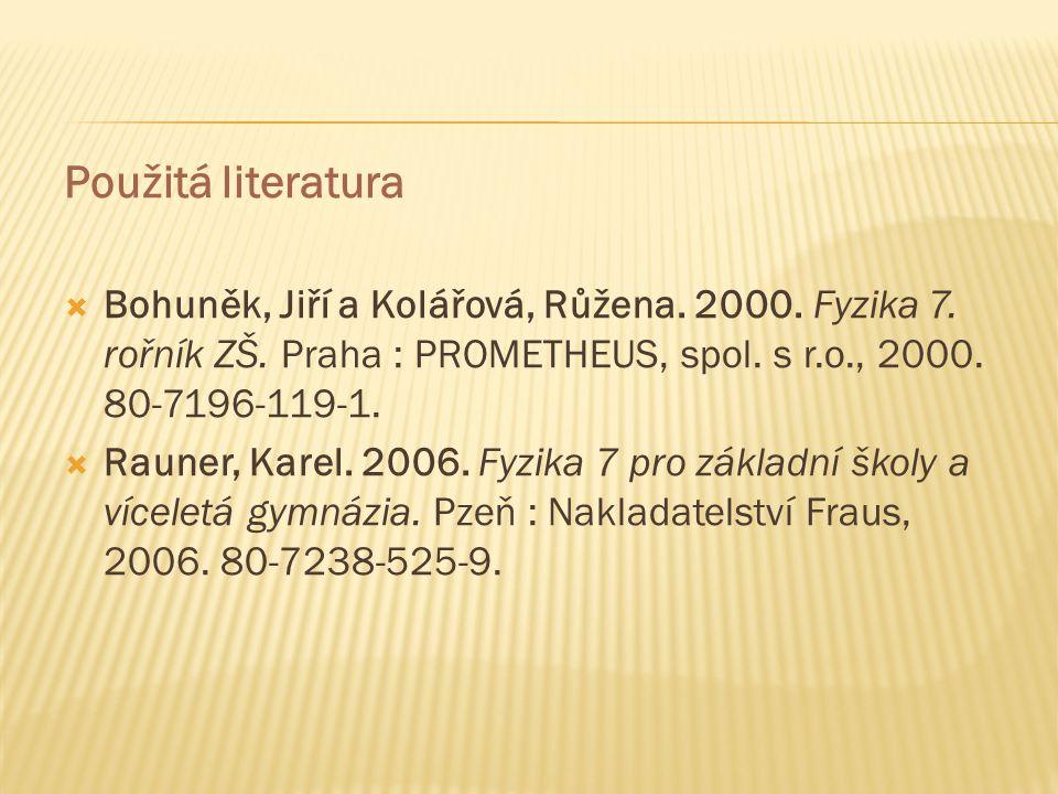 Použitá literatura Bohuněk, Jiří a Kolářová, Růžena. 2000. Fyzika 7. rořník ZŠ. Praha : PROMETHEUS, spol. s r.o., 2000. 80-7196-119-1.