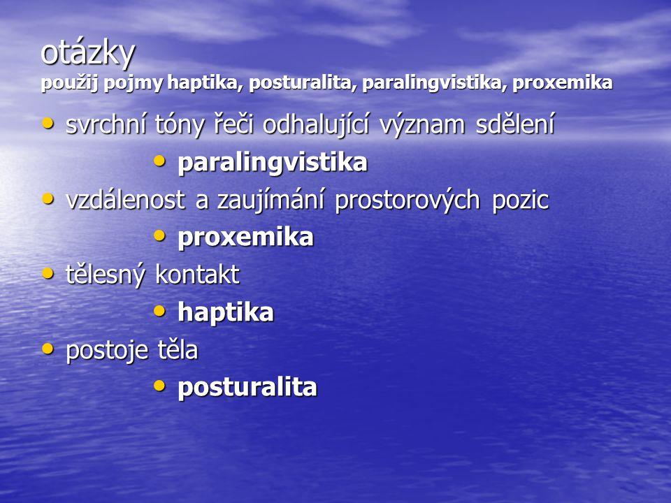 otázky použij pojmy haptika, posturalita, paralingvistika, proxemika