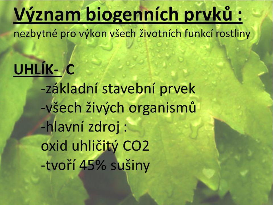 Význam biogenních prvků : nezbytné pro výkon všech životních funkcí rostliny UHLÍK- C -základní stavební prvek -všech živých organismů -hlavní zdroj : oxid uhličitý CO2 -tvoří 45% sušiny