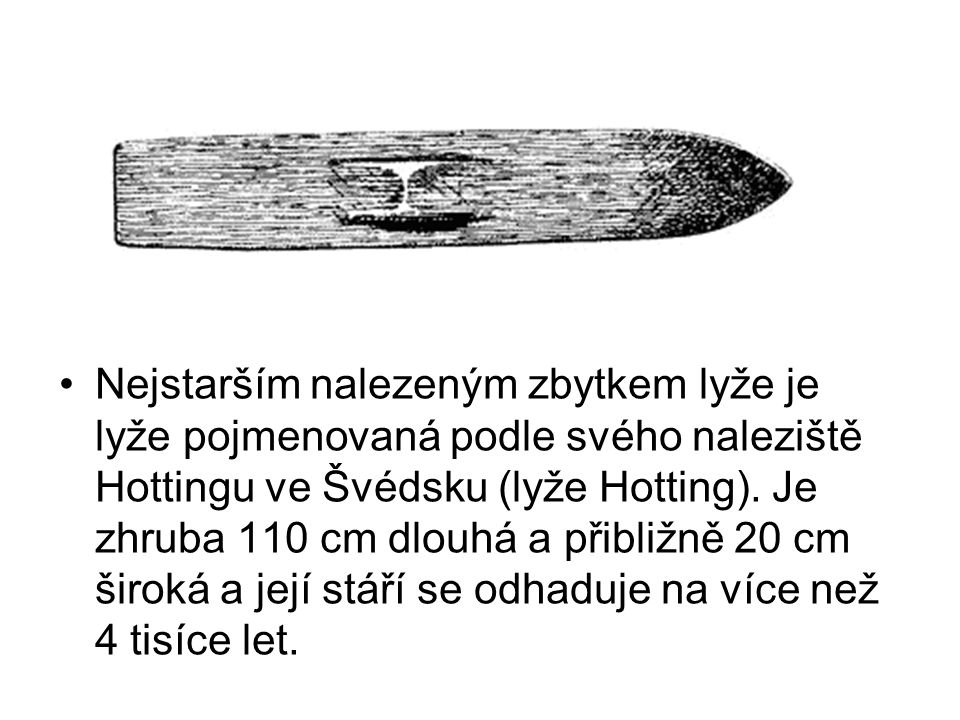 Nejstarším nalezeným zbytkem lyže je lyže pojmenovaná podle svého naleziště Hottingu ve Švédsku (lyže Hotting).