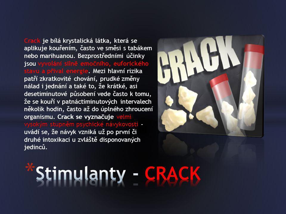 Crack je bílá krystalická látka, která se aplikuje kouřením, často ve směsi s tabákem nebo marihuanou. Bezprostředními účinky jsou vyvolání silně emočního, euforického stavu a příval energie. Mezi hlavní rizika patří zkratkovité chování, prudké změny nálad i jednání a také to, že krátké, asi desetiminutové působení vede často k tomu, že se kouří v patnáctiminutových intervalech několik hodin, často až do úplného zhroucení organismu. Crack se vyznačuje velmi vysokým stupněm psychické návykovosti - uvádí se, že návyk vzniká už po první či druhé intoxikaci u zvláště disponovaných jedinců.