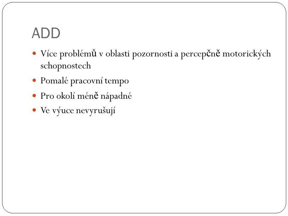 ADD Více problémů v oblasti pozornosti a percepčně motorických schopnostech. Pomalé pracovní tempo.